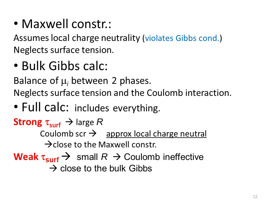 12 Maxwell constr.: Assumes local charge neutrality (violates Gibbs cond.)‏ Neglects surface tension. Bulk Gibbs calc: Balance of  i between 2 phases
