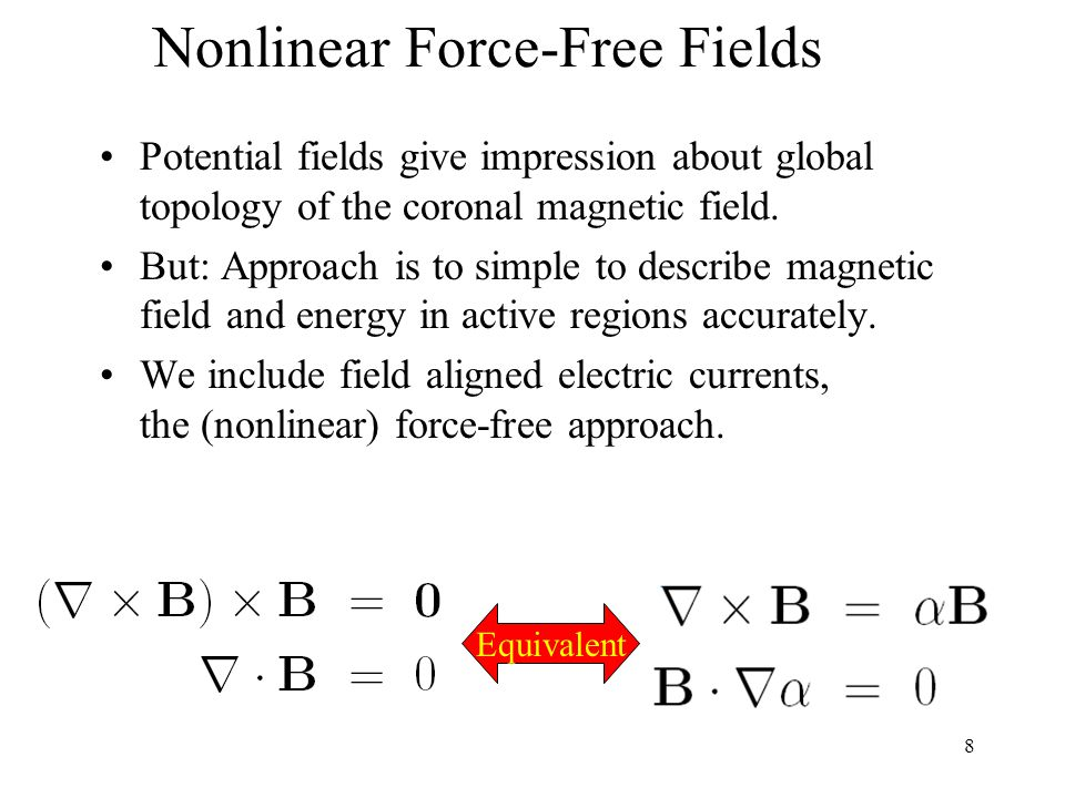 9 Nonlinear Force-Free Fields (direct upward integration) Compute vertical current in photosphere (z=0) Compute alpha compute horizontal currents Integrate B upwards Repeat all steps for z=1,2,...