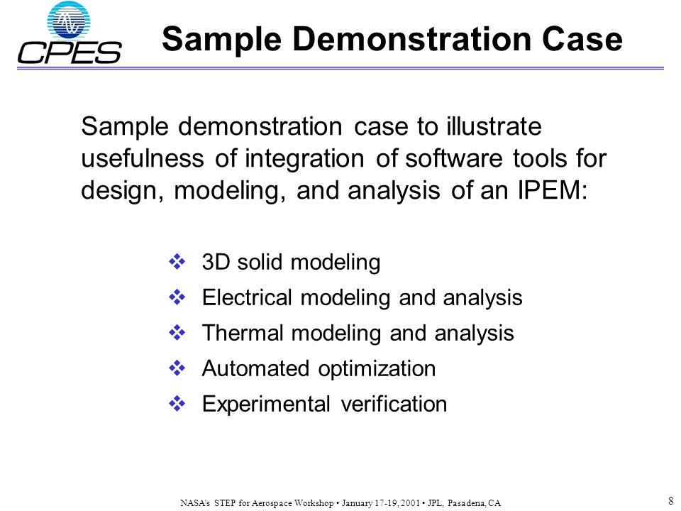 NASA s STEP for Aerospace Workshop January 17-19, 2001 JPL, Pasadena, CA 8 Sample Demonstration Case  3D solid modeling  Electrical modeling and analysis  Thermal modeling and analysis  Automated optimization  Experimental verification Sample demonstration case to illustrate usefulness of integration of software tools for design, modeling, and analysis of an IPEM:
