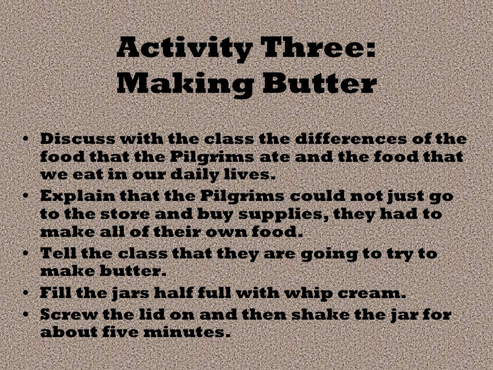 Activity Three: Making Butter Discuss with the class the differences of the food that the Pilgrims ate and the food that we eat in our daily lives.