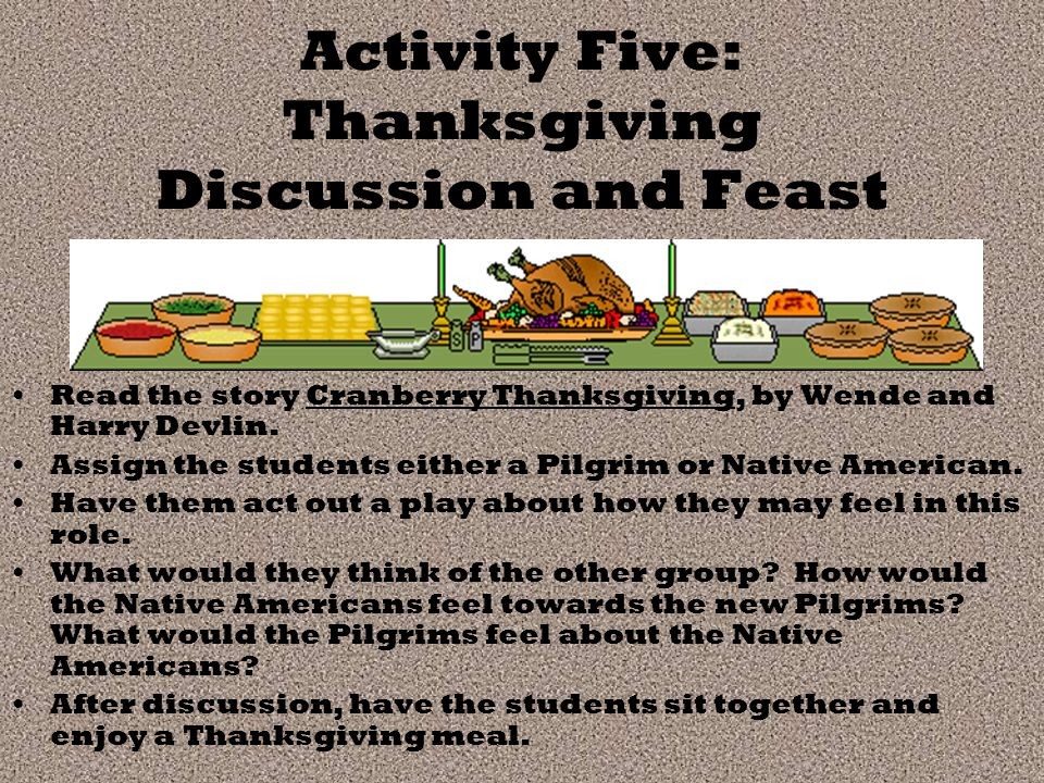Activity Five: Thanksgiving Discussion and Feast Read the story Cranberry Thanksgiving, by Wende and Harry Devlin.