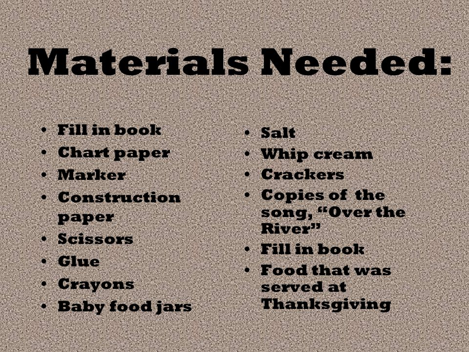 Materials Needed: Fill in book Chart paper Marker Construction paper Scissors Glue Crayons Baby food jars Salt Whip cream Crackers Copies of the song, Over the River Fill in book Food that was served at Thanksgiving