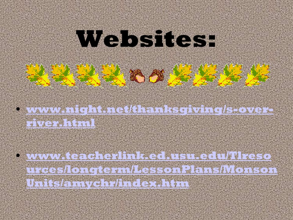 Websites: www.night.net/thanksgiving/s-over- river.htmlwww.night.net/thanksgiving/s-over- river.html www.teacherlink.ed.usu.edu/Tlreso urces/longterm/LessonPlans/Monson Units/amychr/index.htmwww.teacherlink.ed.usu.edu/Tlreso urces/longterm/LessonPlans/Monson Units/amychr/index.htm