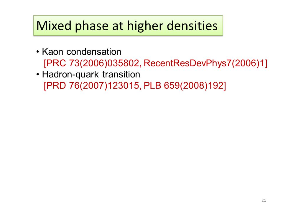 21 Mixed phase at higher densities Kaon condensation [PRC 73(2006)035802, RecentResDevPhys7(2006)1] Hadron-quark transition [PRD 76(2007)123015, PLB 6