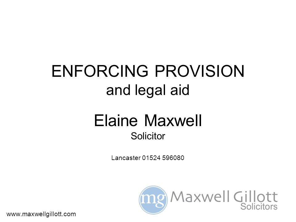 ENFORCING PROVISION and legal aid Elaine Maxwell Solicitor Lancaster 01524 596080 www.maxwellgillott.com