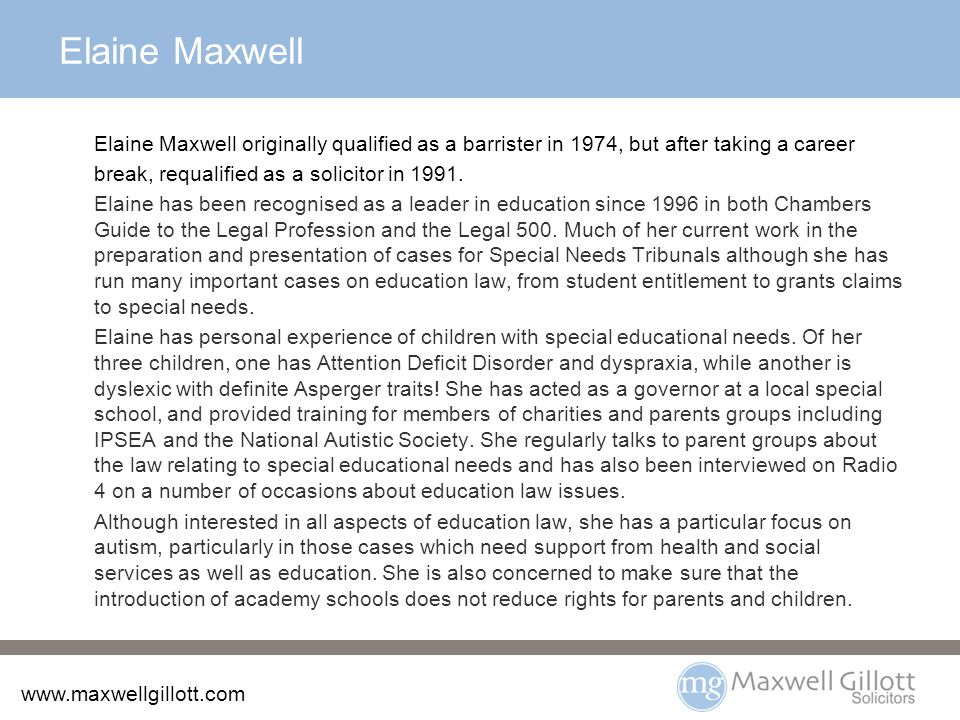 www.maxwellgillott.com Elaine Maxwell Elaine Maxwell originally qualified as a barrister in 1974, but after taking a career break, requalified as a solicitor in 1991.