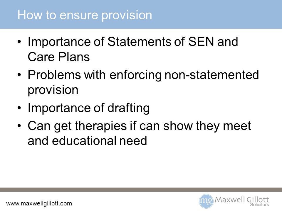 How to ensure provision Importance of Statements of SEN and Care Plans Problems with enforcing non-statemented provision Importance of drafting Can get therapies if can show they meet and educational need
