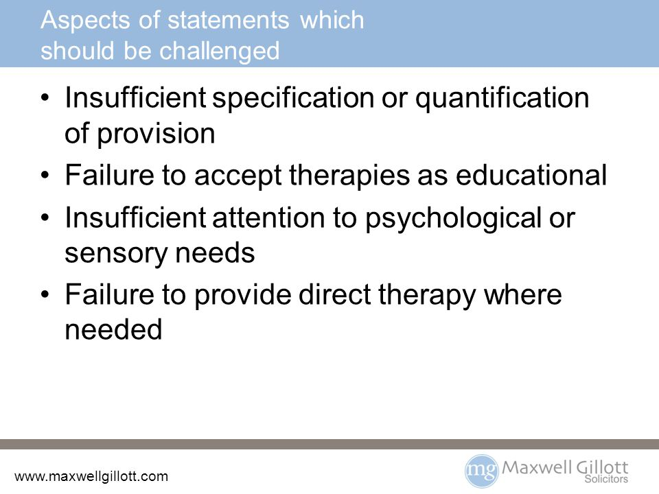 www.maxwellgillott.com Aspects of statements which should be challenged Insufficient specification or quantification of provision Failure to accept therapies as educational Insufficient attention to psychological or sensory needs Failure to provide direct therapy where needed