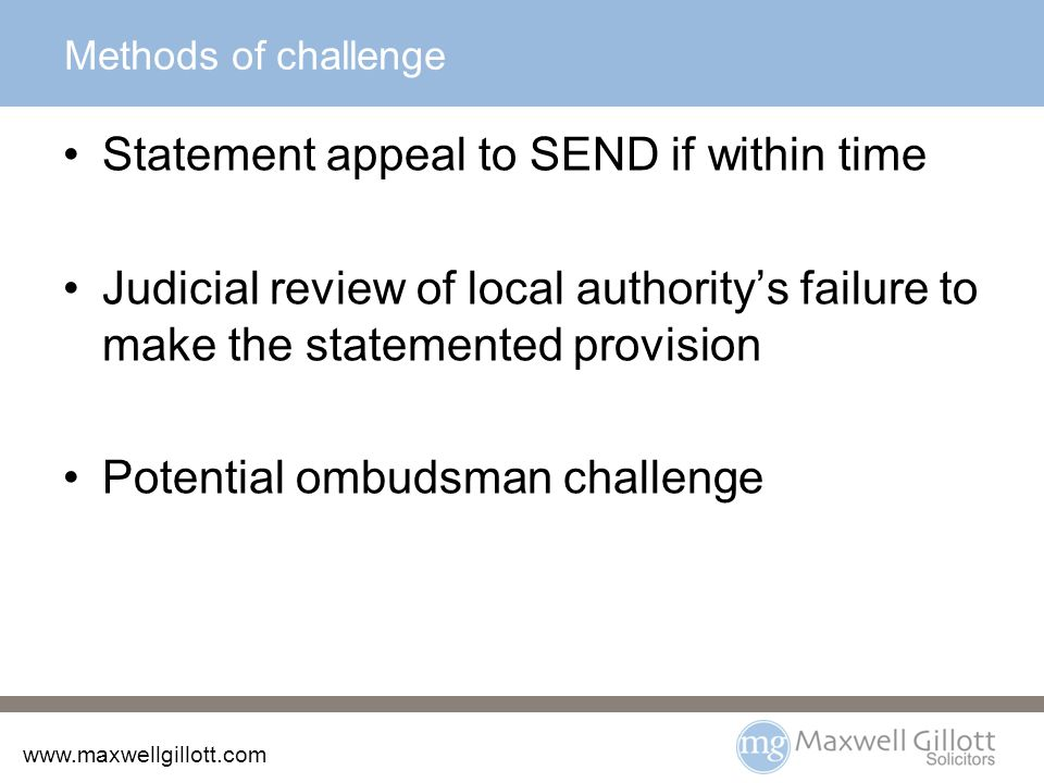 www.maxwellgillott.com Social care Separate assessment process Support can be enforceable if properly set out in the care plan No independent tribunal consideration for either of these unless they have an educational element.