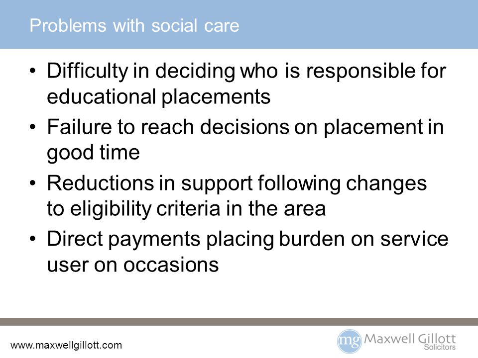 www.maxwellgillott.com Problems with social care Difficulty in deciding who is responsible for educational placements Failure to reach decisions on placement in good time Reductions in support following changes to eligibility criteria in the area Direct payments placing burden on service user on occasions