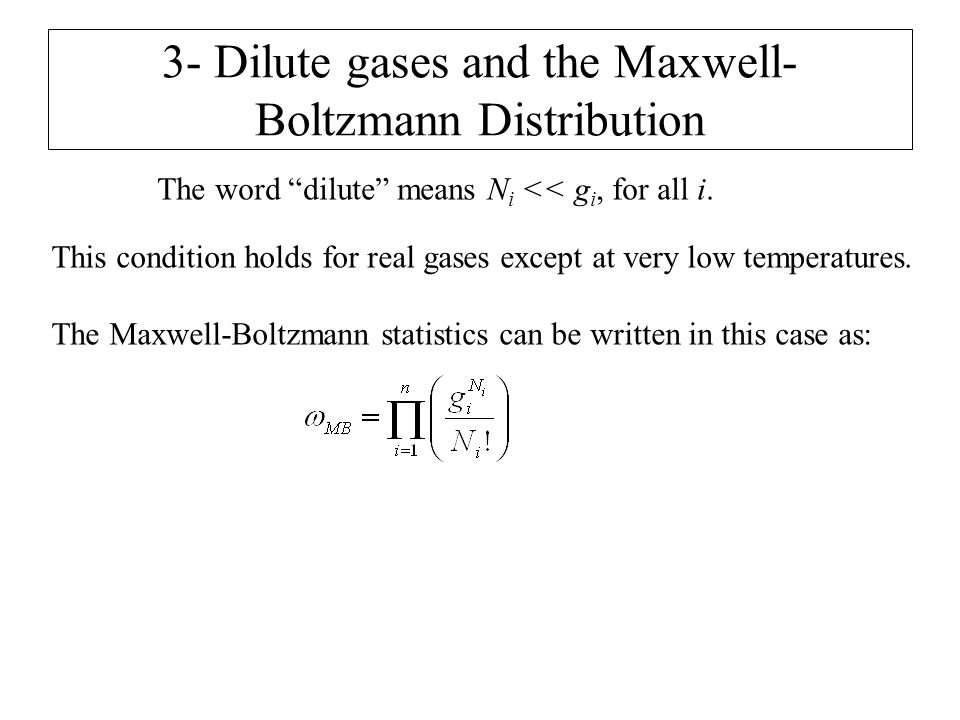 """3- Dilute gases and the Maxwell- Boltzmann Distribution The word """"dilute"""" means N i << g i, for all i. This condition holds for real gases except at v"""