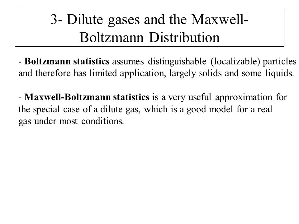 3- Dilute gases and the Maxwell- Boltzmann Distribution - Boltzmann statistics assumes distinguishable (localizable) particles and therefore has limit