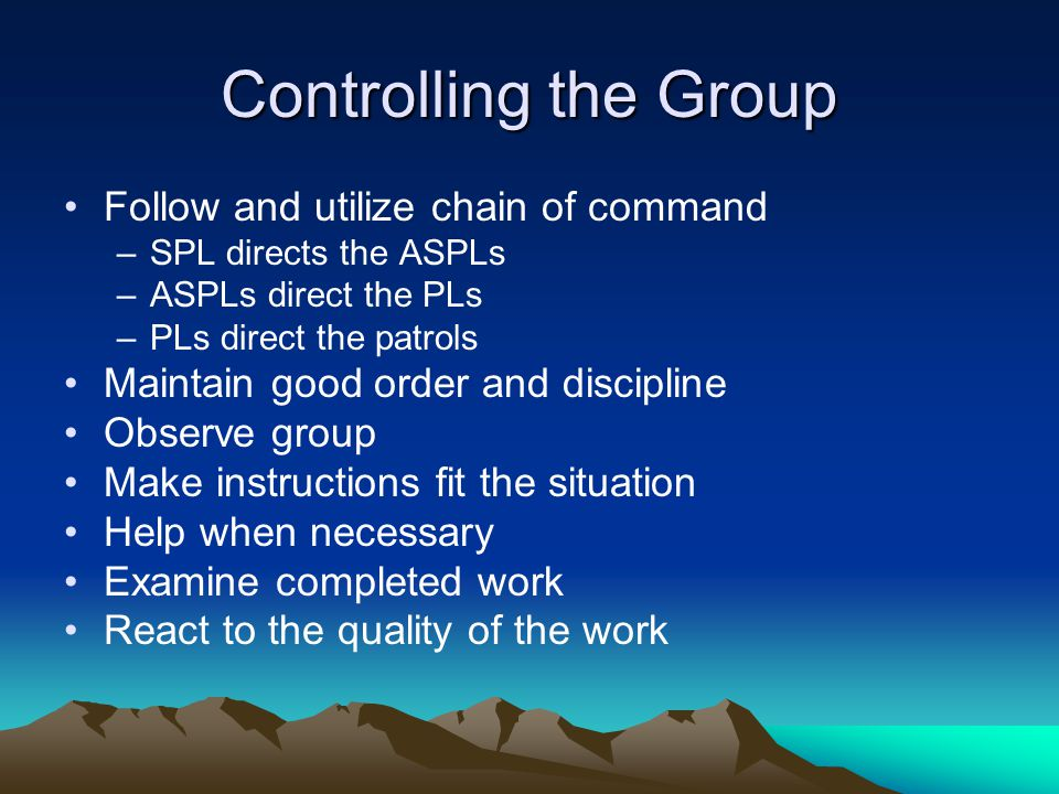Controlling the Group Follow and utilize chain of command –SPL directs the ASPLs –ASPLs direct the PLs –PLs direct the patrols Maintain good order and discipline Observe group Make instructions fit the situation Help when necessary Examine completed work React to the quality of the work