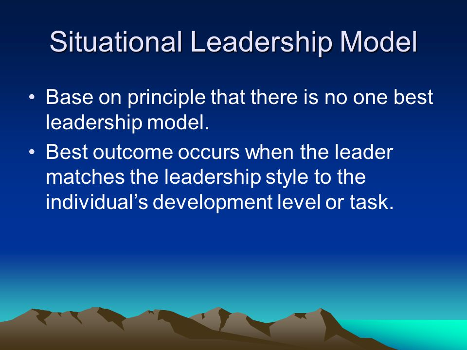 Situational Leadership Model Base on principle that there is no one best leadership model.