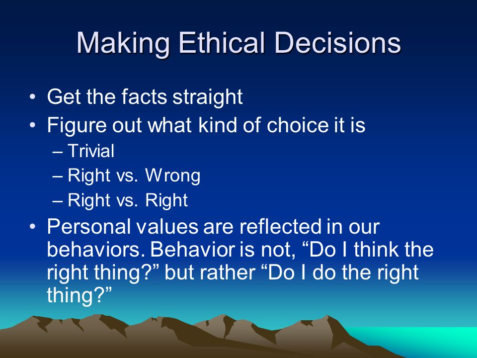 Making Ethical Decisions Get the facts straight Figure out what kind of choice it is –Trivial –Right vs.