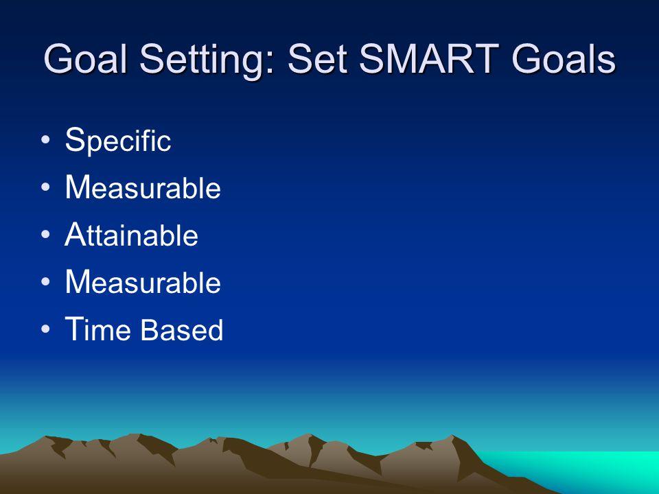 Goal Setting: Set SMART Goals S pecific M easurable A ttainable M easurable T ime Based