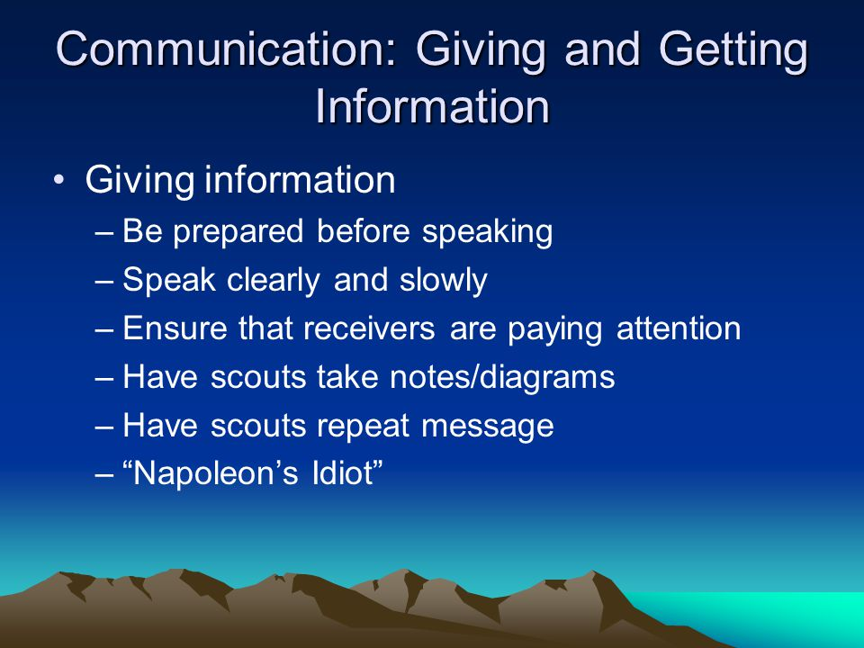 Communication: Giving and Getting Information Giving information –Be prepared before speaking –Speak clearly and slowly –Ensure that receivers are paying attention –Have scouts take notes/diagrams –Have scouts repeat message – Napoleon's Idiot