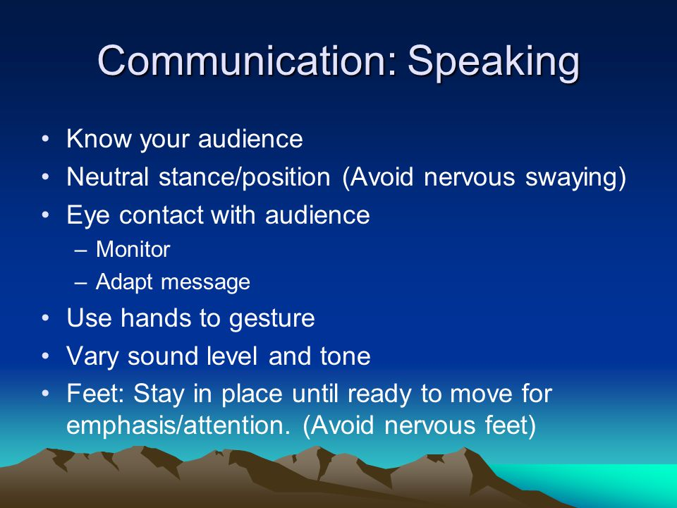 Communication: Speaking Know your audience Neutral stance/position (Avoid nervous swaying) Eye contact with audience –Monitor –Adapt message Use hands to gesture Vary sound level and tone Feet: Stay in place until ready to move for emphasis/attention.