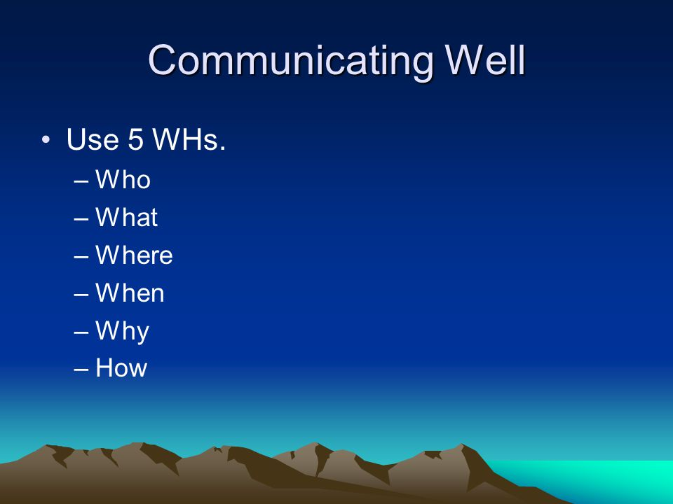 Communicating Well Use 5 WHs. –Who –What –Where –When –Why –How