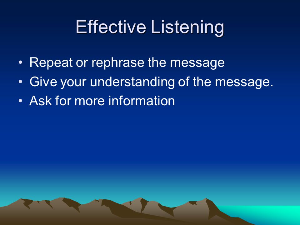 Effective Listening Repeat or rephrase the message Give your understanding of the message.