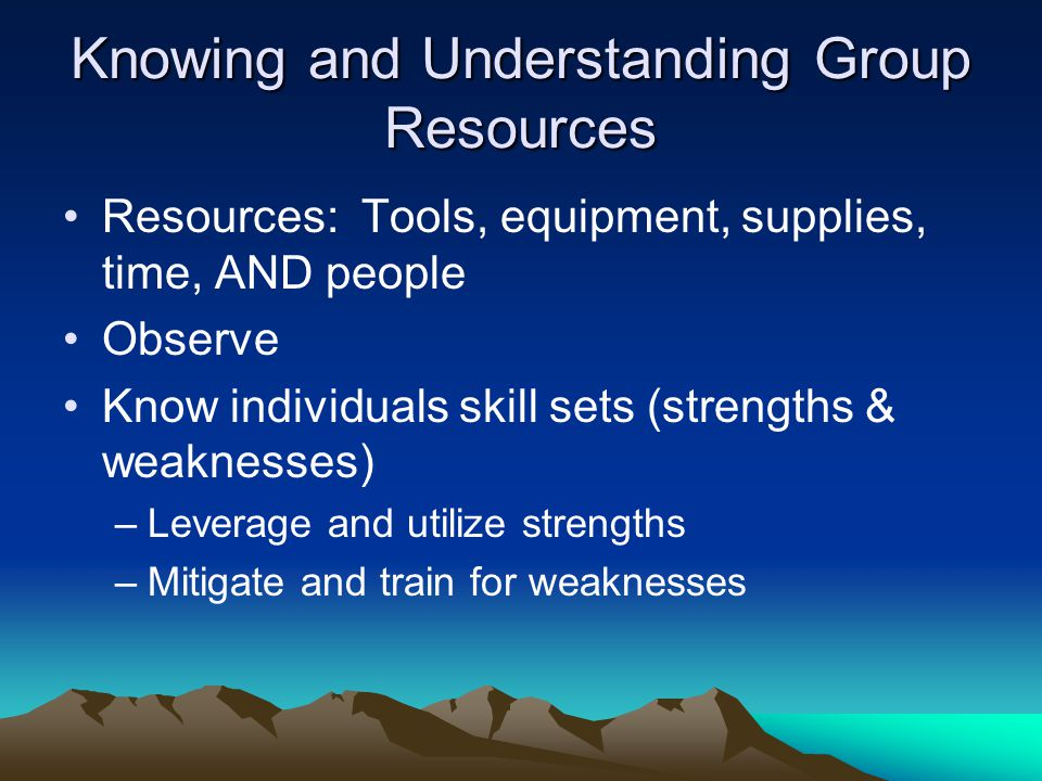 Knowing and Understanding Group Resources Resources: Tools, equipment, supplies, time, AND people Observe Know individuals skill sets (strengths & weaknesses) –Leverage and utilize strengths –Mitigate and train for weaknesses