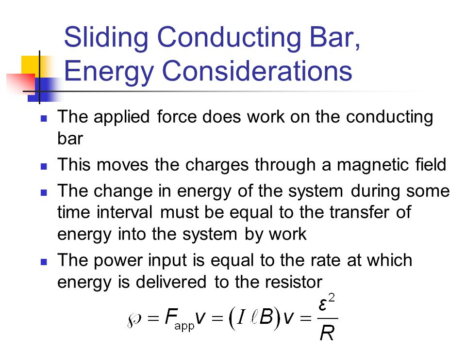 Sliding Conducting Bar, Energy Considerations The applied force does work on the conducting bar This moves the charges through a magnetic field The ch