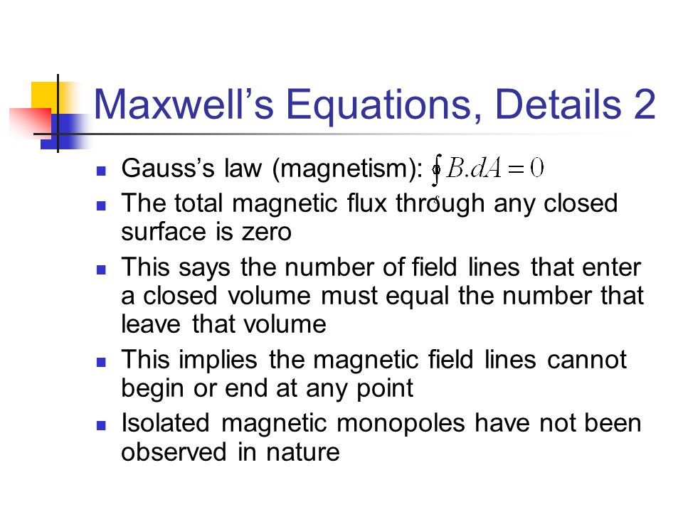 Maxwell's Equations, Details 2 Gauss's law (magnetism): The total magnetic flux through any closed surface is zero This says the number of field lines