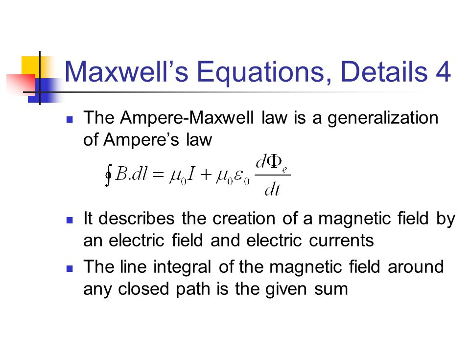 Maxwell's Equations, Details 4 The Ampere-Maxwell law is a generalization of Ampere's law It describes the creation of a magnetic field by an electric