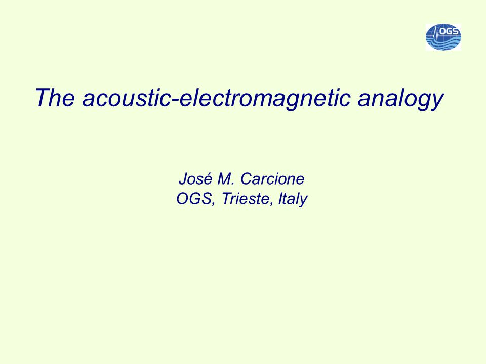 The acoustic-electromagnetic analogy José M. Carcione OGS, Trieste, Italy