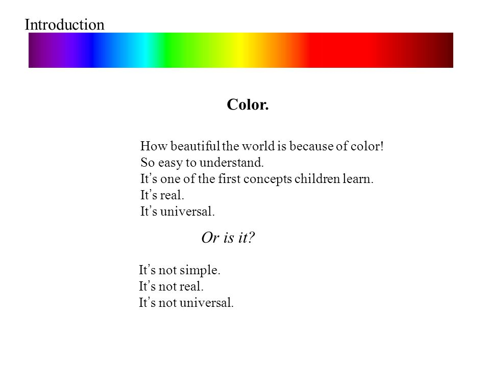 Introduction Color. Or is it? How beautiful the world is because of color! So easy to understand. It ' s one of the first concepts children learn. It