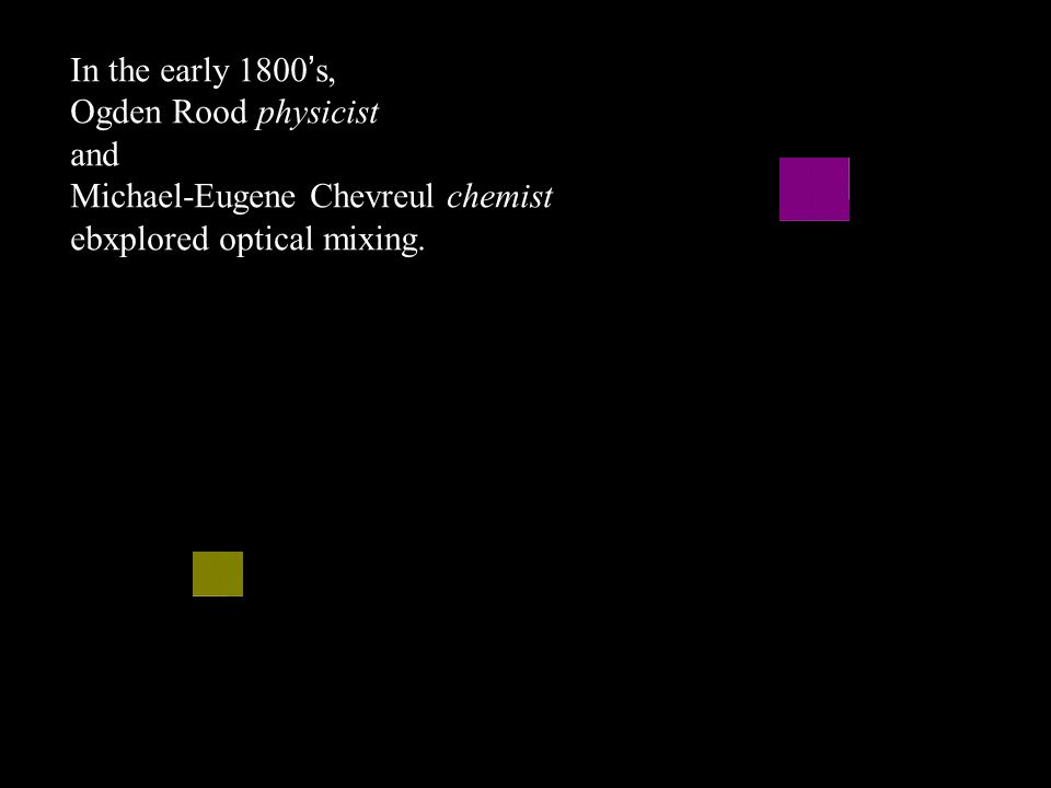 In the early 1800 ' s, Ogden Rood physicist and Michael-Eugene Chevreul chemist ebxplored optical mixing.