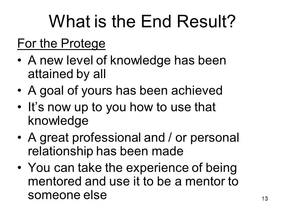 13 What is the End Result? For the Protege A new level of knowledge has been attained by all A goal of yours has been achieved It's now up to you how