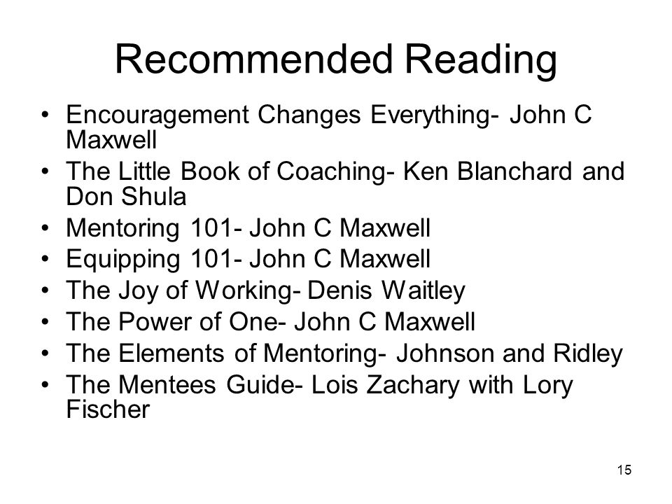 15 Recommended Reading Encouragement Changes Everything- John C Maxwell The Little Book of Coaching- Ken Blanchard and Don Shula Mentoring 101- John C