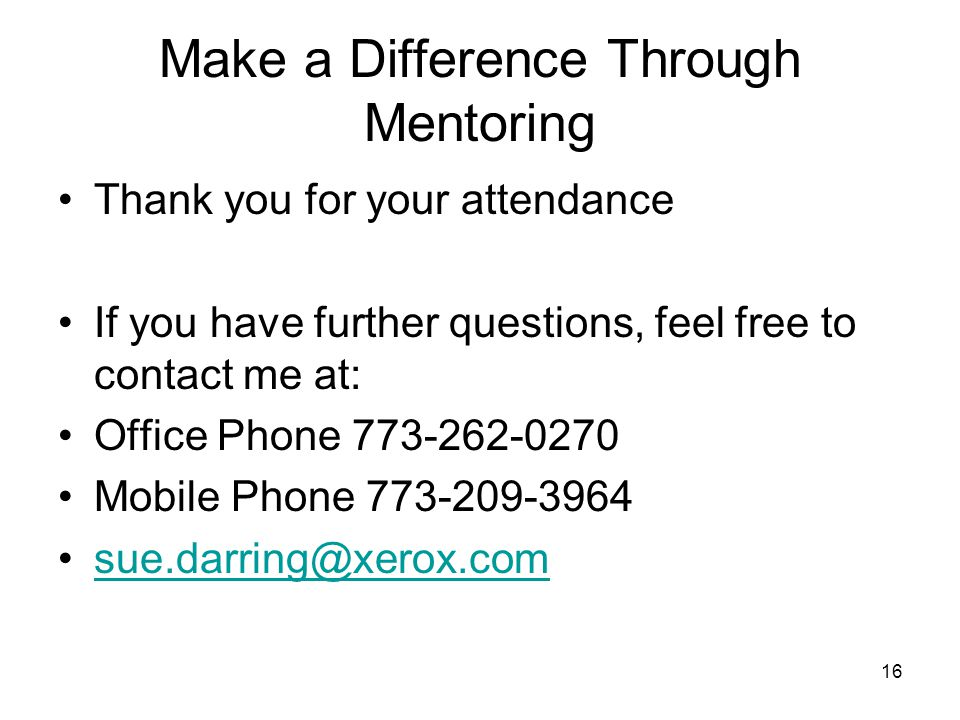 16 Make a Difference Through Mentoring Thank you for your attendance If you have further questions, feel free to contact me at: Office Phone 773-262-0