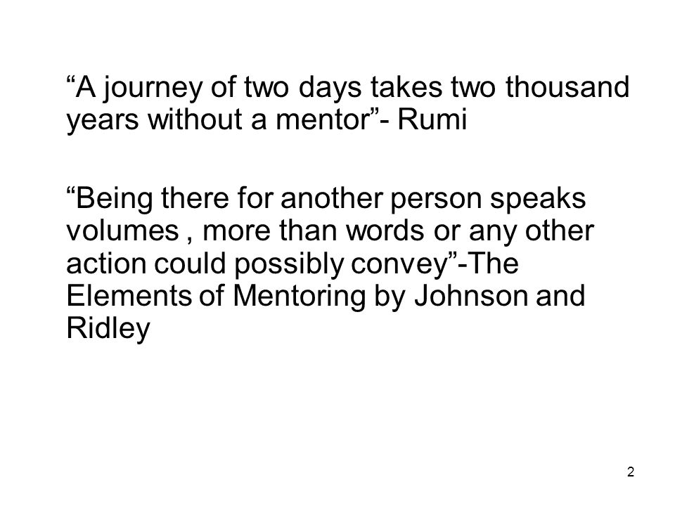 2 A journey of two days takes two thousand years without a mentor - Rumi Being there for another person speaks volumes, more than words or any other action could possibly convey -The Elements of Mentoring by Johnson and Ridley