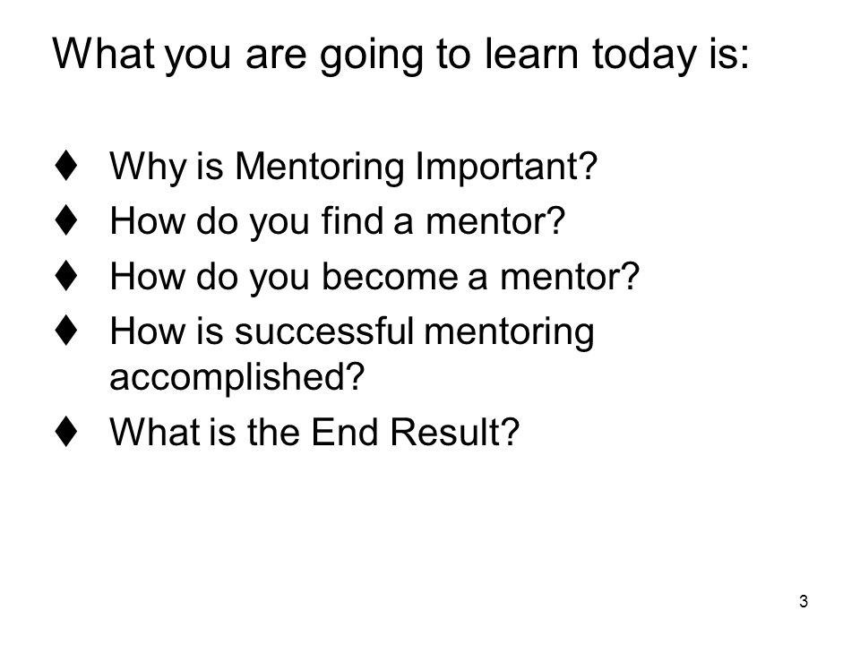3 What you are going to learn today is:  Why is Mentoring Important?  How do you find a mentor?  How do you become a mentor?  How is successful me