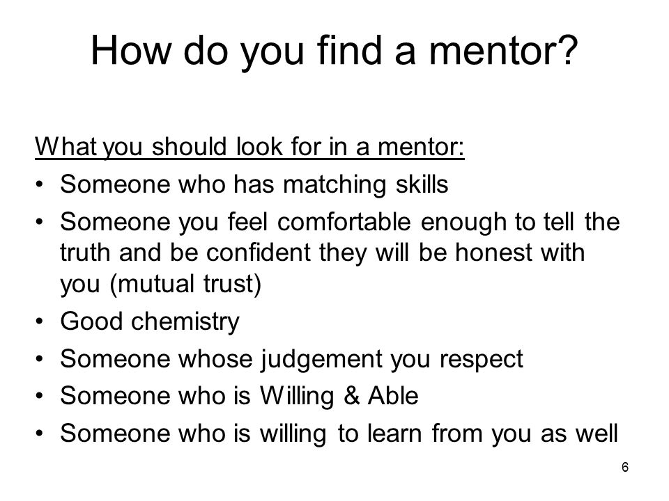 6 How do you find a mentor? What you should look for in a mentor: Someone who has matching skills Someone you feel comfortable enough to tell the trut