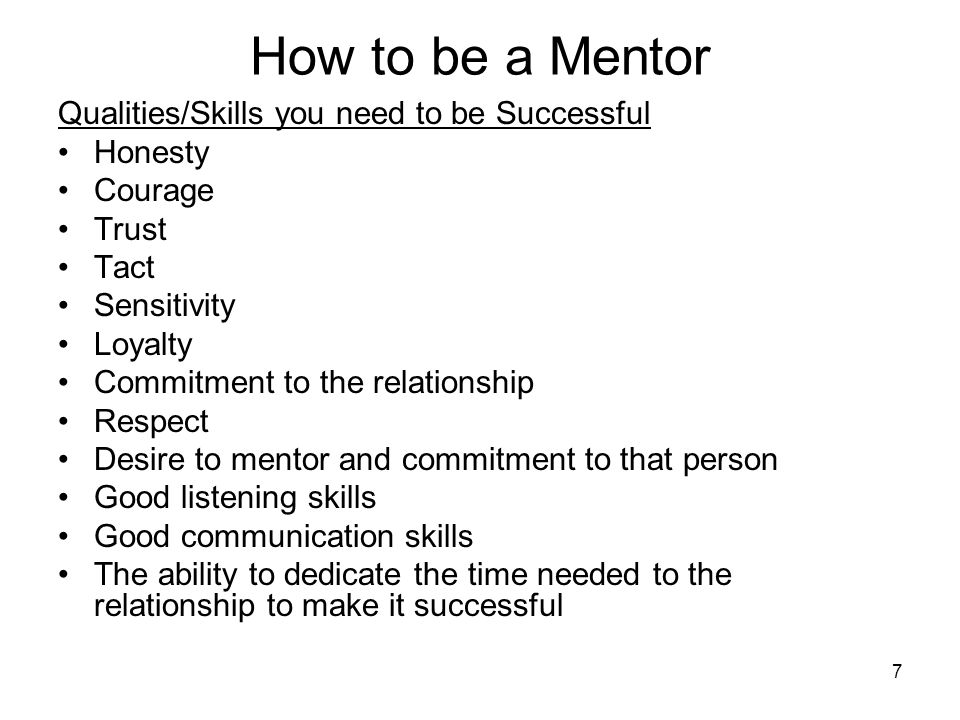 7 How to be a Mentor Qualities/Skills you need to be Successful Honesty Courage Trust Tact Sensitivity Loyalty Commitment to the relationship Respect Desire to mentor and commitment to that person Good listening skills Good communication skills The ability to dedicate the time needed to the relationship to make it successful