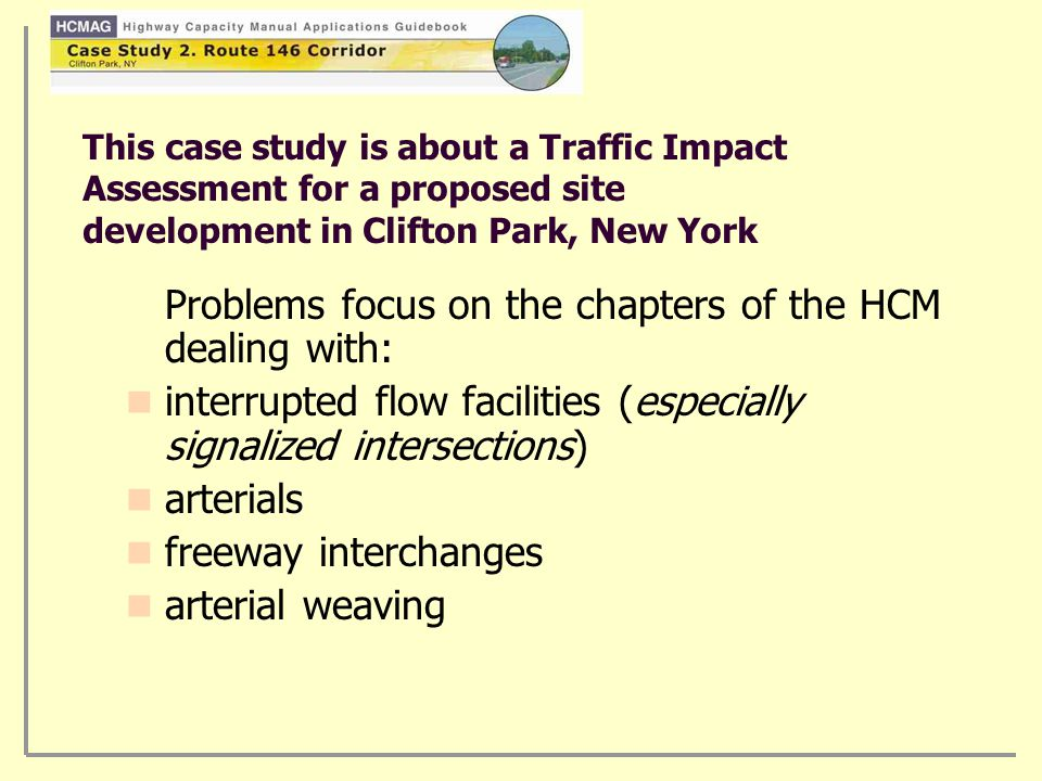 This case study is about a Traffic Impact Assessment for a proposed site development in Clifton Park, New York Problems focus on the chapters of the HCM dealing with: interrupted flow facilities (especially signalized intersections) arterials freeway interchanges arterial weaving