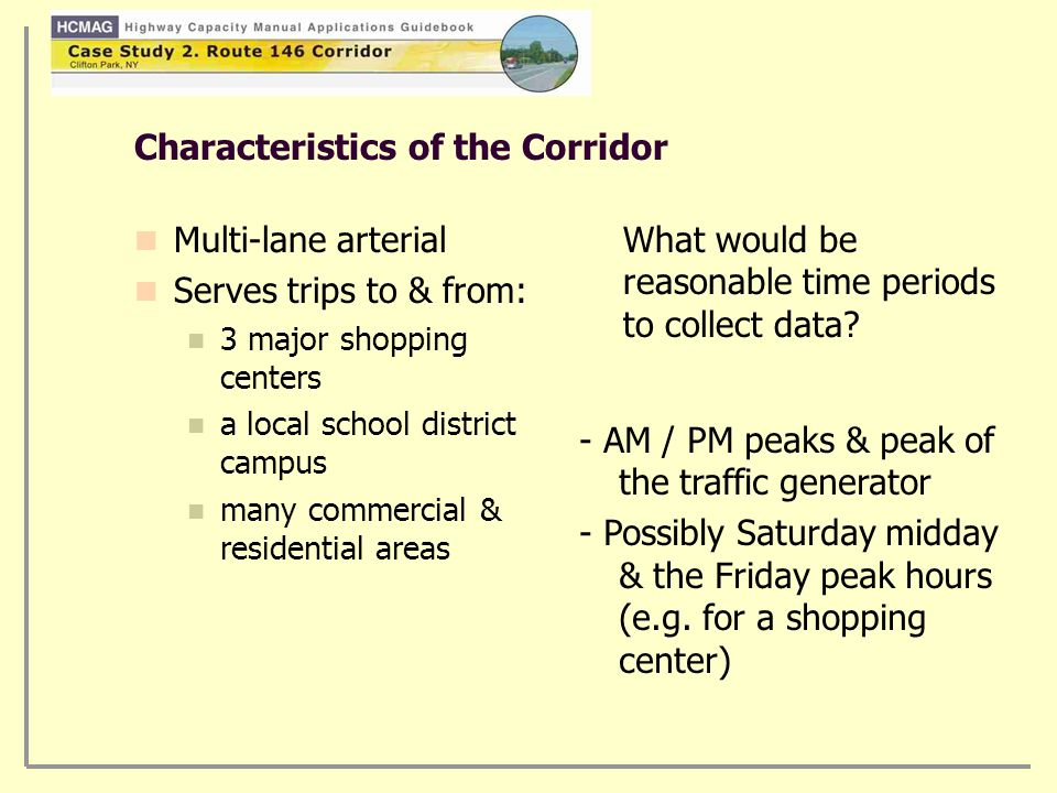 Characteristics of the Corridor Multi-lane arterial Serves trips to & from: 3 major shopping centers a local school district campus many commercial & residential areas What would be reasonable time periods to collect data.