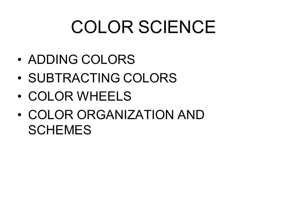 COLOR SCIENCE ADDING COLORS SUBTRACTING COLORS COLOR WHEELS COLOR ORGANIZATION AND SCHEMES