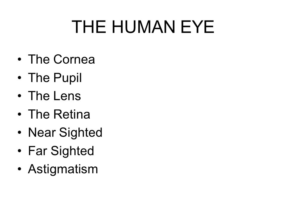 THE HUMAN EYE The Cornea The Pupil The Lens The Retina Near Sighted Far Sighted Astigmatism