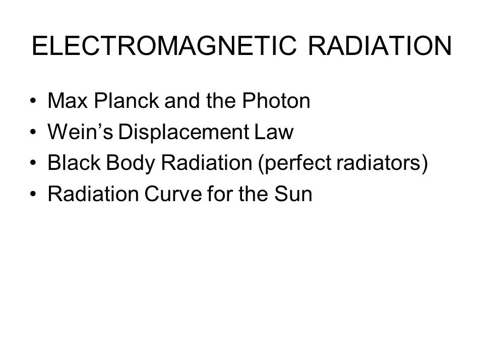 ELECTROMAGNETIC RADIATION Max Planck and the Photon Wein's Displacement Law Black Body Radiation (perfect radiators) Radiation Curve for the Sun