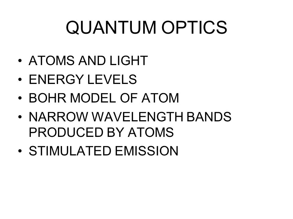 QUANTUM OPTICS ATOMS AND LIGHT ENERGY LEVELS BOHR MODEL OF ATOM NARROW WAVELENGTH BANDS PRODUCED BY ATOMS STIMULATED EMISSION