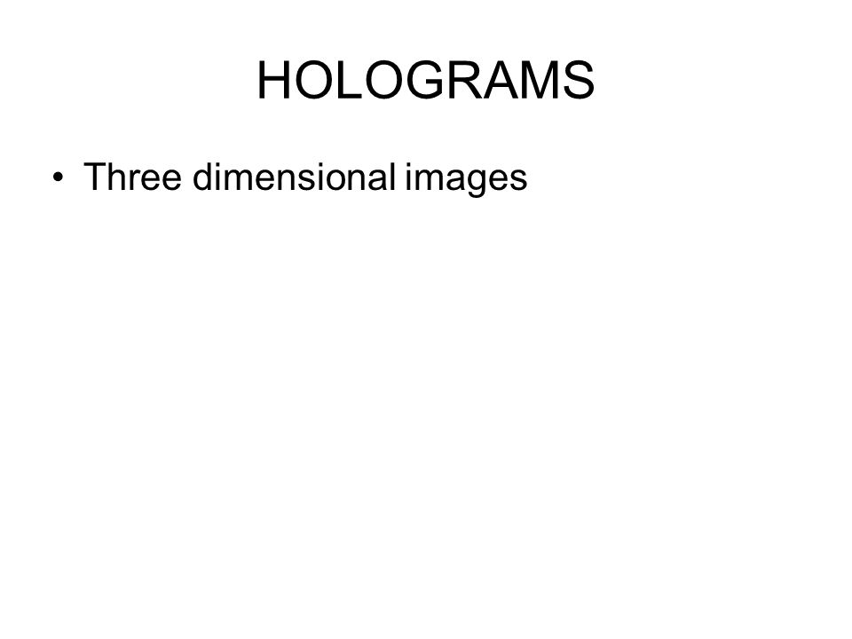 HOLOGRAMS Three dimensional images