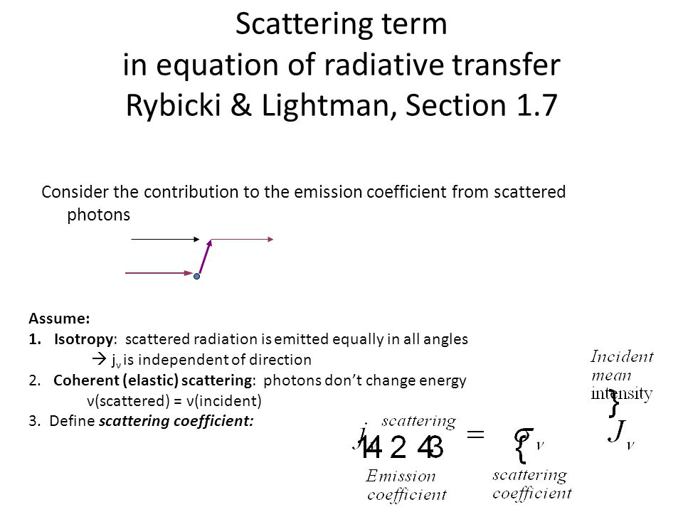 Scattering term in equation of radiative transfer Rybicki & Lightman, Section 1.7 Consider the contribution to the emission coefficient from scattered photons Assume: 1.Isotropy: scattered radiation is emitted equally in all angles  j ν is independent of direction 2.