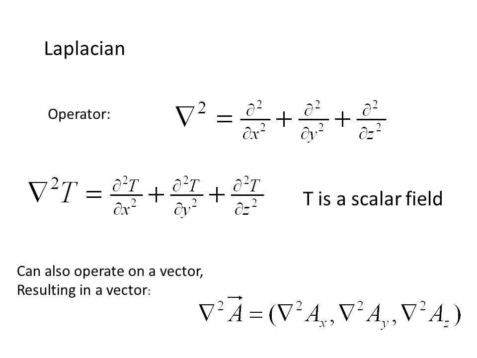 Laplacian T is a scalar field Operator: Can also operate on a vector, Resulting in a vector :