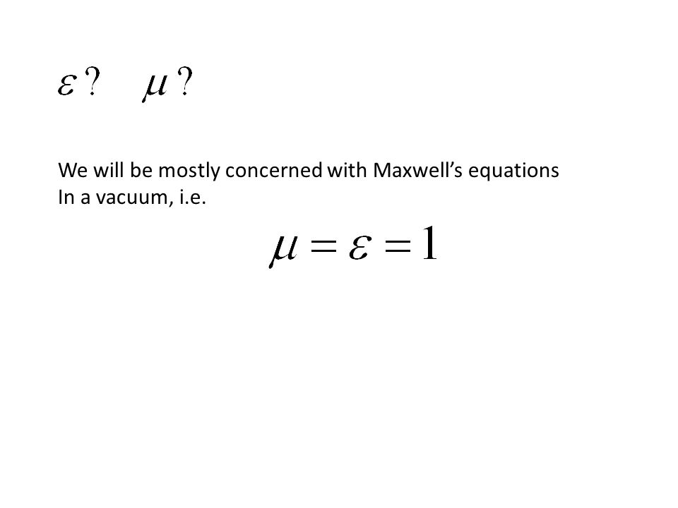 We will be mostly concerned with Maxwell's equations In a vacuum, i.e.