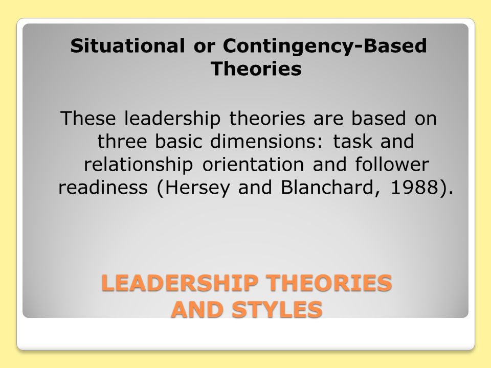 LEADERSHIP THEORIES AND STYLES Situational or Contingency-Based Theories These leadership theories are based on three basic dimensions: task and relationship orientation and follower readiness (Hersey and Blanchard, 1988).