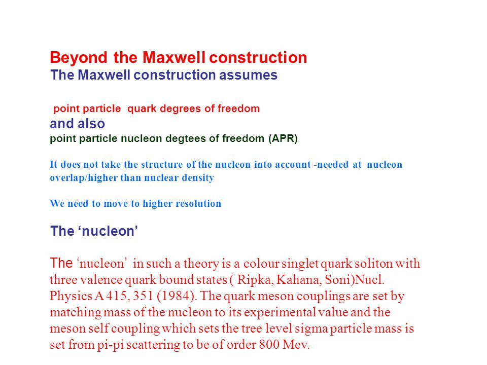 Beyond the Maxwell construction The Maxwell construction assumes point particle quark degrees of freedom and also point particle nucleon degtees of freedom (APR) It does not take the structure of the nucleon into account -needed at nucleon overlap/higher than nuclear density We need to move to higher resolution The 'nucleon' The ' nucleon ' in such a theory is a colour singlet quark soliton with three valence quark bound states ( Ripka, Kahana, Soni)Nucl.